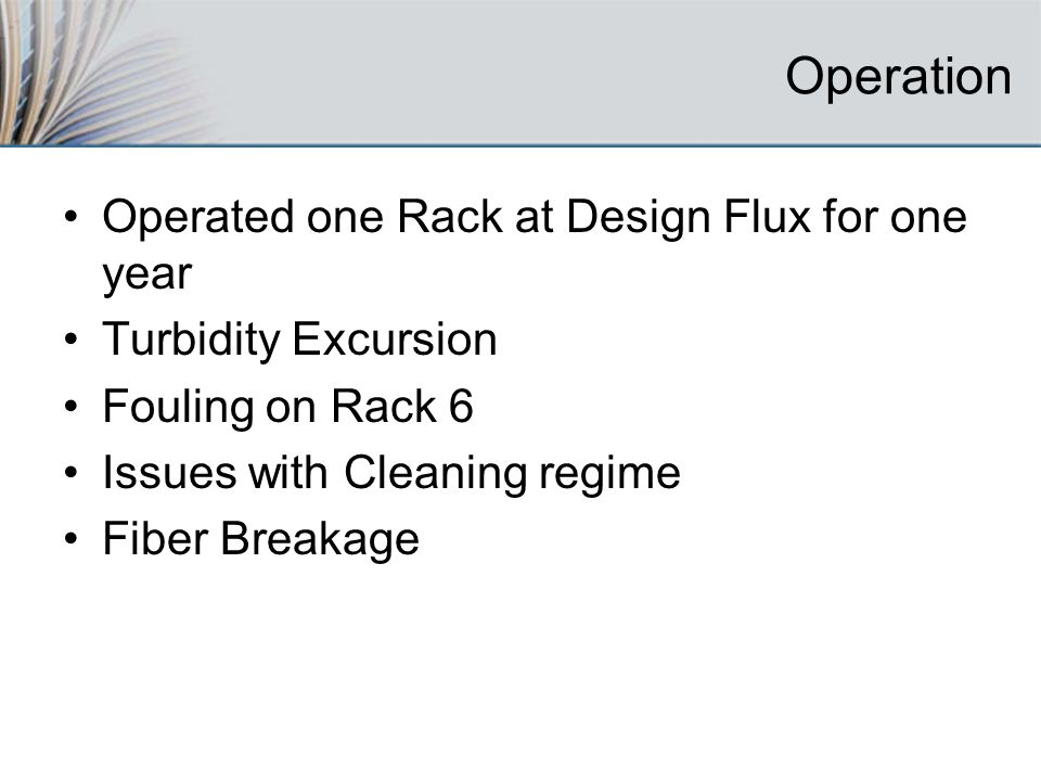 Operation Operated one Rack at Design Flux for one year Turbidity Excursion Fouling on Rack 6 Issues with Cleaning regime Fiber Breakage
