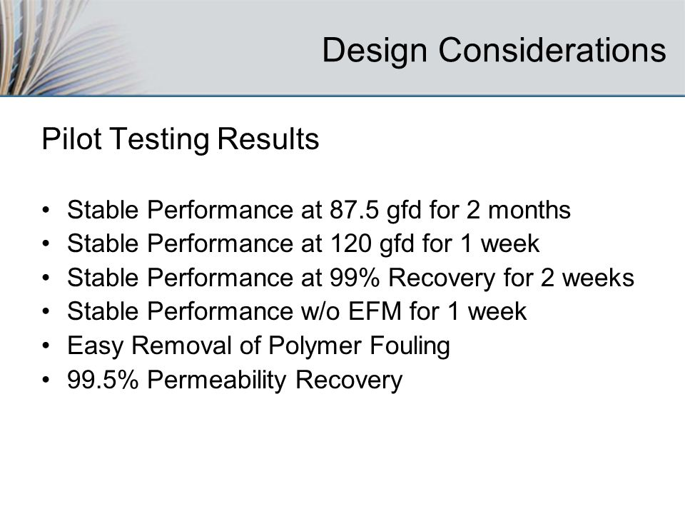 Design Considerations Pilot Testing Results Stable Performance at 87.5 gfd for 2 months Stable Performance at 120 gfd for 1 week Stable Performance at 99% Recovery for 2 weeks Stable Performance w/o EFM for 1 week Easy Removal of Polymer Fouling 99.5% Permeability Recovery