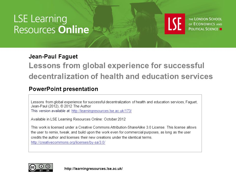 Lessons from global experience for successful decentralization of health and education services, Faguet, Jean-Paul (2012), © 2012 The Author This version available at: http://learningresources.lse.ac.uk/173/http://learningresources.lse.ac.uk/173/ Available in LSE Learning Resources Online: October 2012 This work is licensed under a Creative Commons Attribution-ShareAlike 3.0 License.