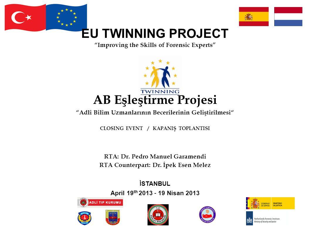 EU TWINNING PROJECT Improving the Skills of Forensic Experts AB Eşleştirme Projesi Adli Bilim Uzmanlarının Becerilerinin Geliştirilmesi CLOSING EVENT / KAPANIŞ TOPLANTISI RTA: Dr.