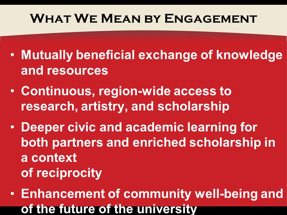 What We Mean by Engagement Mutually beneficial exchange of knowledge and resources Continuous, region-wide access to research, artistry, and scholarship Deeper civic and academic learning for both partners and enriched scholarship in a context of reciprocity Enhancement of community well-being and of the future of the university