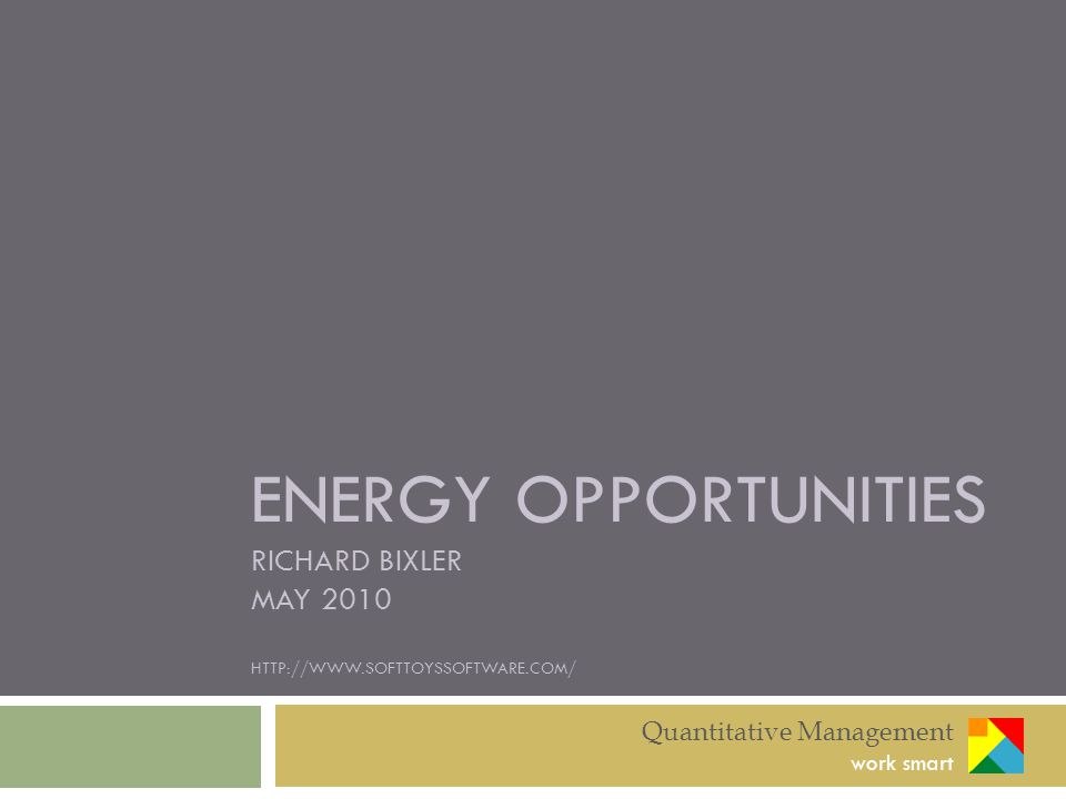 ENERGY OPPORTUNITIES RICHARD BIXLER MAY 2010 HTTP://WWW.SOFTTOYSSOFTWARE.COM/ Quantitative Management work smart