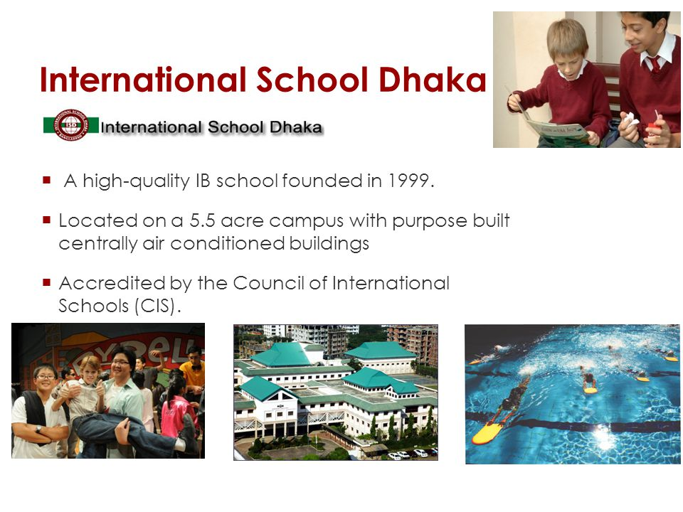 International School Dhaka A high-quality IB school founded in 1999. Located on a 5.5 acre campus with purpose built centrally air conditioned buildin