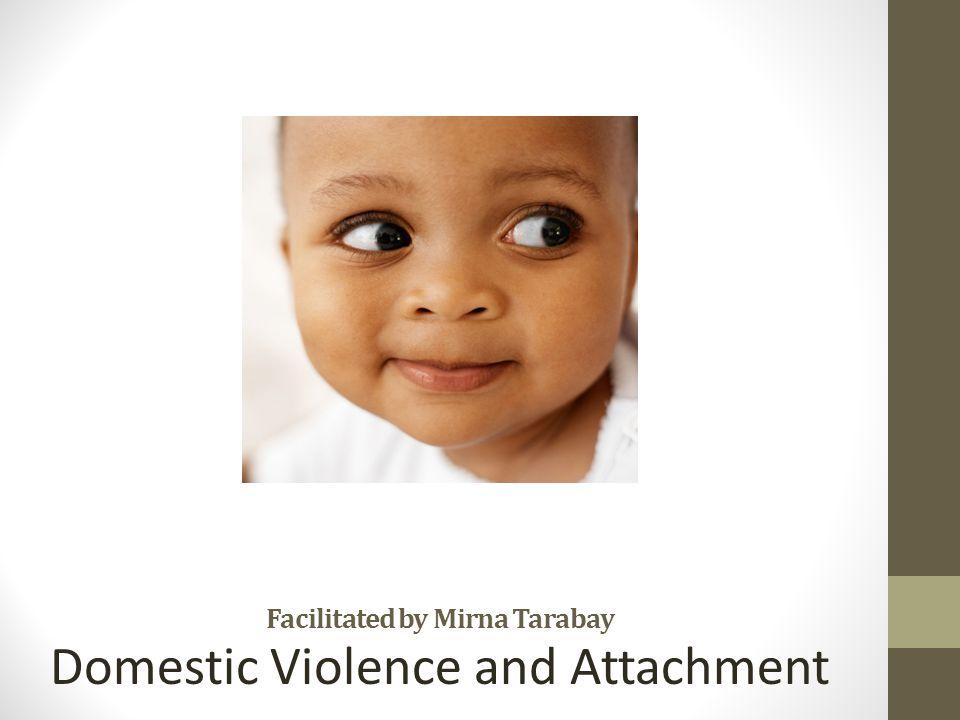 Facilitated by Mirna Tarabay Domestic Violence and Attachment