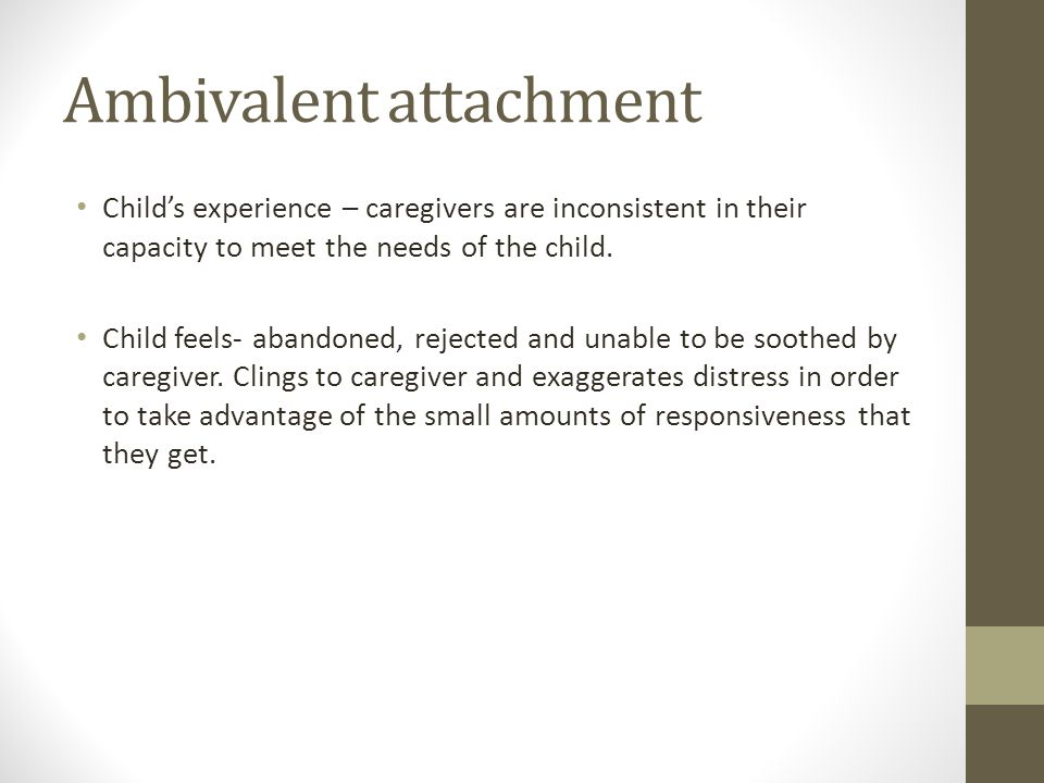 Ambivalent attachment Childs experience – caregivers are inconsistent in their capacity to meet the needs of the child. Child feels- abandoned, reject