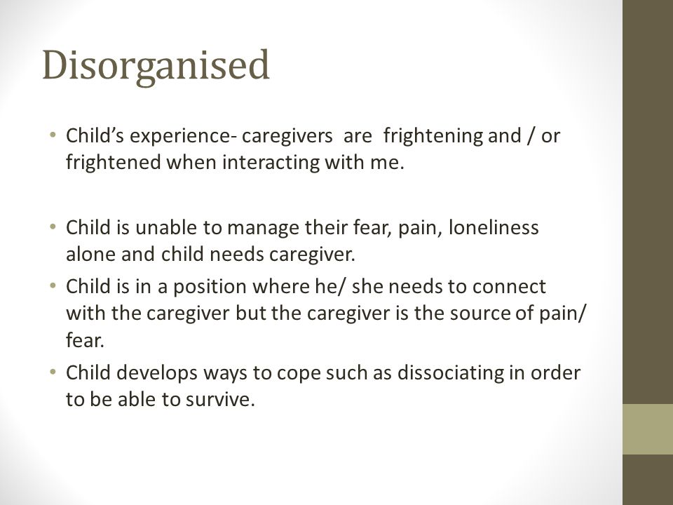 Disorganised Childs experience- caregivers are frightening and / or frightened when interacting with me. Child is unable to manage their fear, pain, l