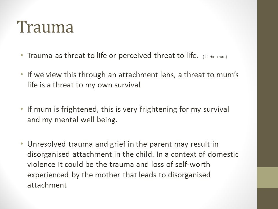 Trauma Trauma as threat to life or perceived threat to life. ( Lieberman) If we view this through an attachment lens, a threat to mums life is a threa