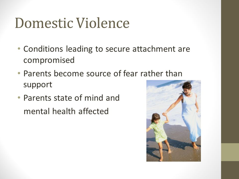 Domestic Violence Conditions leading to secure attachment are compromised Parents become source of fear rather than support Parents state of mind and