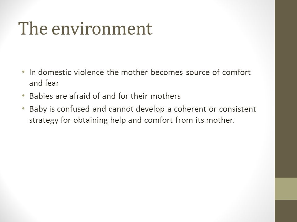 The environment In domestic violence the mother becomes source of comfort and fear Babies are afraid of and for their mothers Baby is confused and can