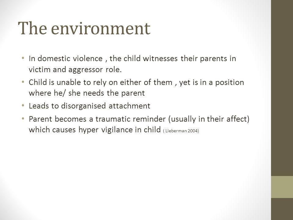 The environment In domestic violence, the child witnesses their parents in victim and aggressor role. Child is unable to rely on either of them, yet i