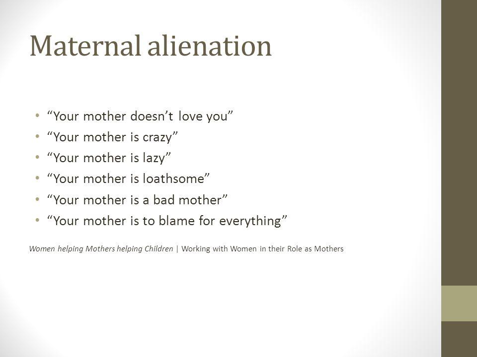 Maternal alienation Your mother doesnt love you Your mother is crazy Your mother is lazy Your mother is loathsome Your mother is a bad mother Your mot