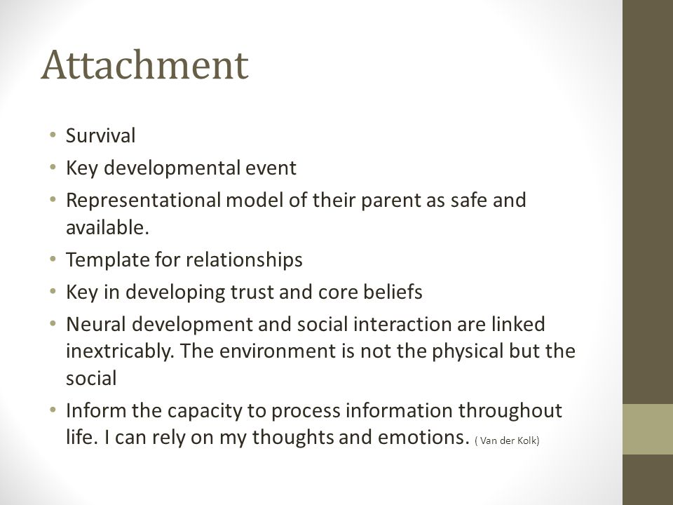 Attachment Survival Key developmental event Representational model of their parent as safe and available. Template for relationships Key in developing