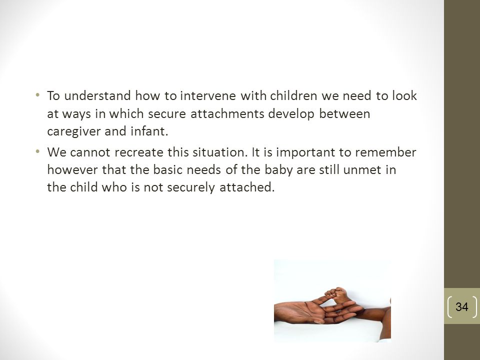 34 To understand how to intervene with children we need to look at ways in which secure attachments develop between caregiver and infant. We cannot re