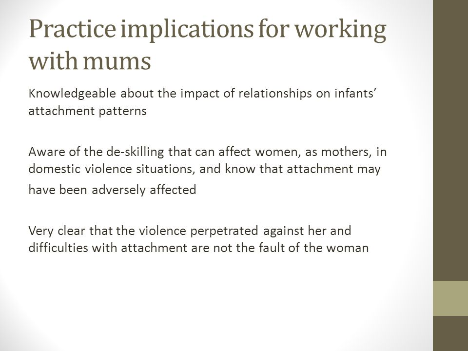 Practice implications for working with mums Knowledgeable about the impact of relationships on infants attachment patterns Aware of the de-skilling th