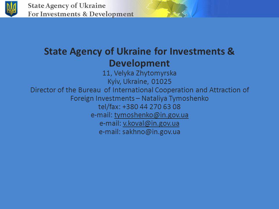 State Agency of Ukraine for Investments & Development 11, Velyka Zhytomyrska Kyiv, Ukraine, 01025 Director of the Bureau of International Cooperation and Attraction of Foreign Investments – Nataliya Tymoshenko tel/fax: +380 44 270 63 08 e-mail: tymoshenko@in.gov.ua e-mail: v.koval@in.gov.ua e-mail: sakhno@in.gov.ua State Agency of Ukraine For Investments & Development