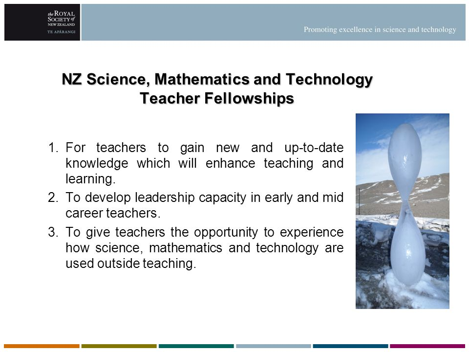 NZ Science, Mathematics and Technology Teacher Fellowships 1.For teachers to gain new and up-to-date knowledge which will enhance teaching and learnin