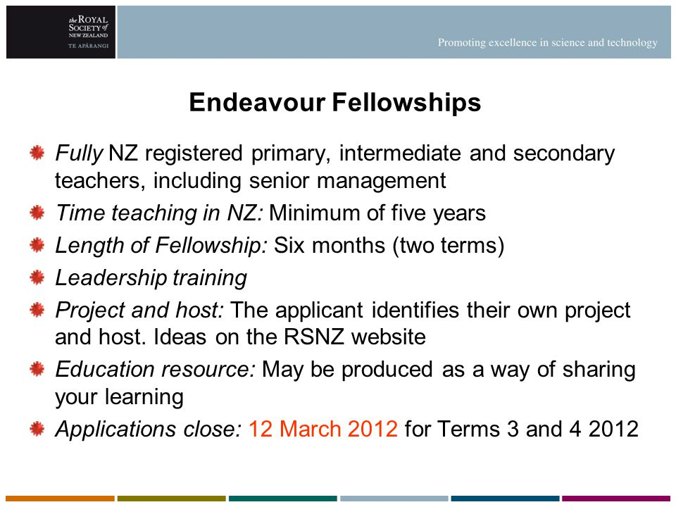 Endeavour Fellowships Fully NZ registered primary, intermediate and secondary teachers, including senior management Time teaching in NZ: Minimum of fi