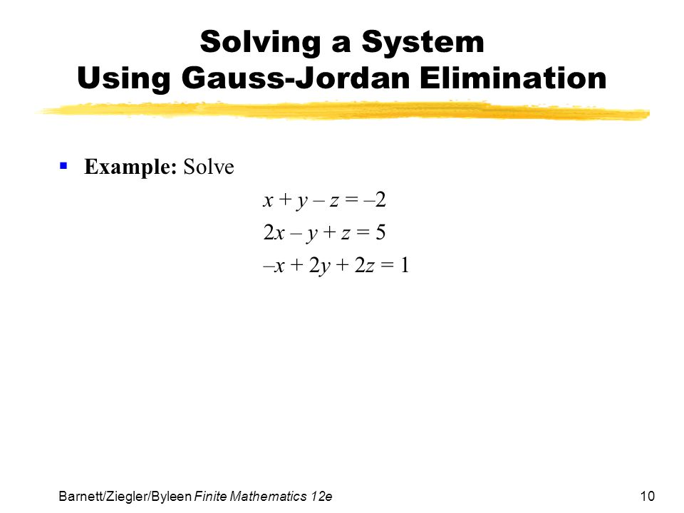 10 Barnett/Ziegler/Byleen Finite Mathematics 12e Solving a System Using Gauss-Jordan Elimination Example: Solve x + y – z = –2 2x – y + z = 5 –x + 2y