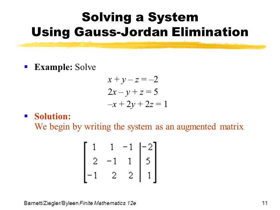 11 Barnett/Ziegler/Byleen Finite Mathematics 12e Solving a System Using Gauss-Jordan Elimination Example: Solve x + y – z = –2 2x – y + z = 5 –x + 2y