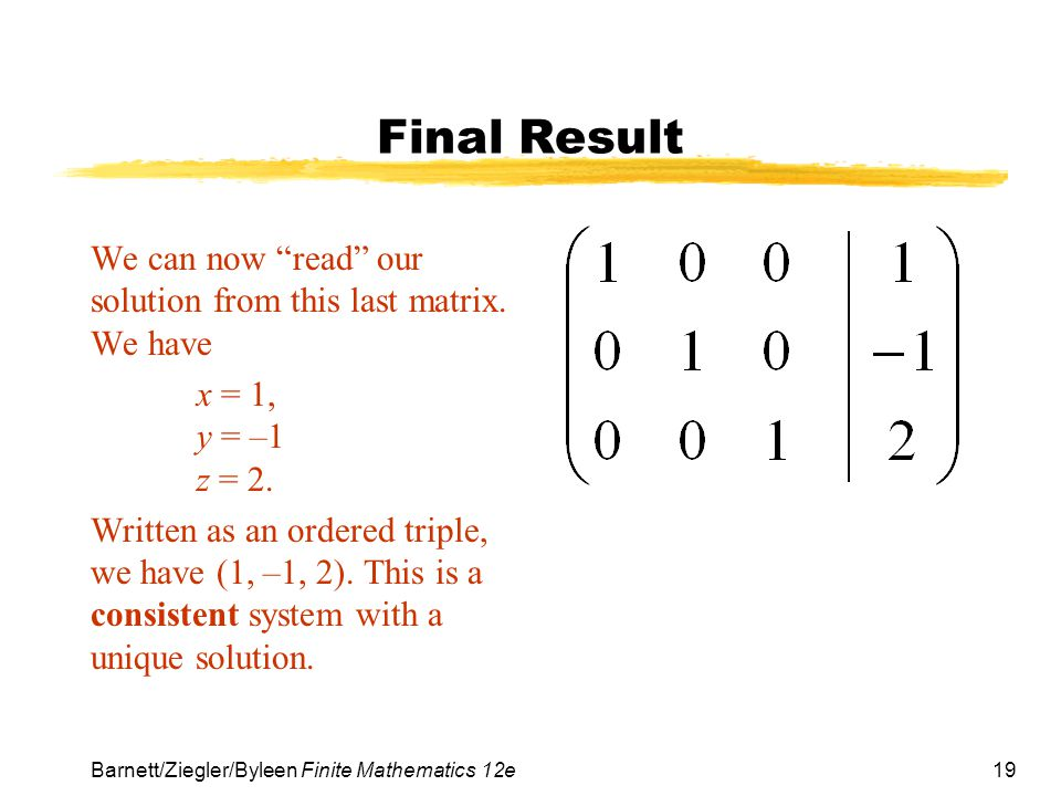 19 Barnett/Ziegler/Byleen Finite Mathematics 12e Final Result We can now read our solution from this last matrix. We have x = 1, y = –1 z = 2. Written