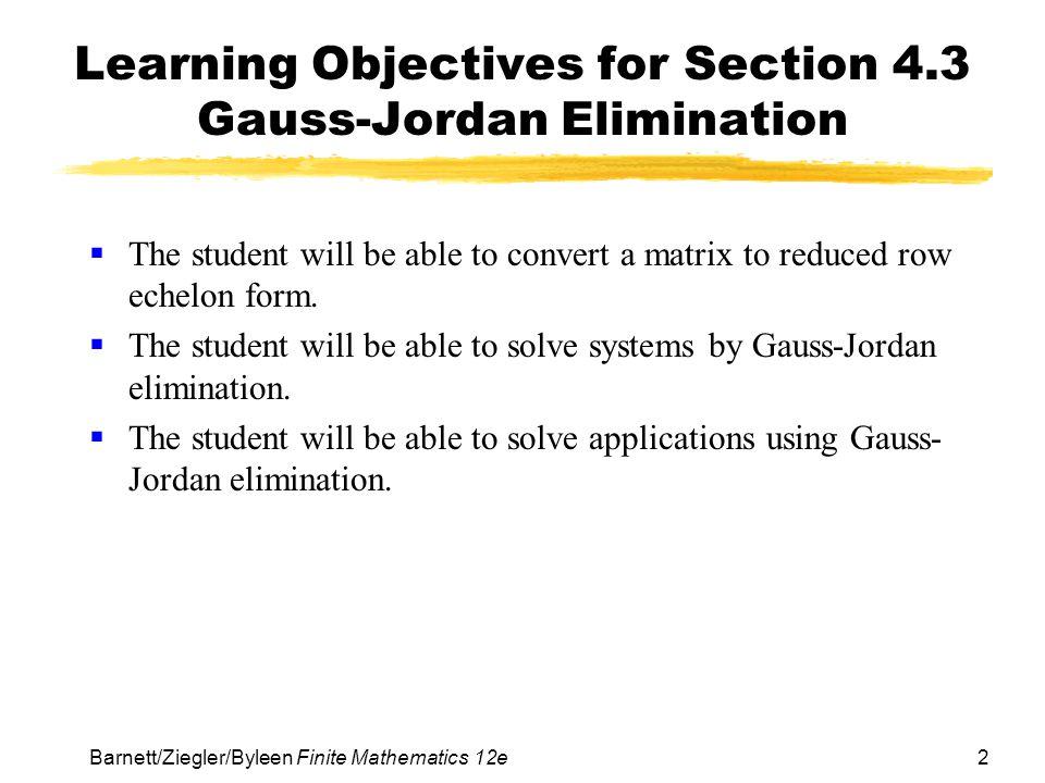 2 Barnett/Ziegler/Byleen Finite Mathematics 12e Learning Objectives for Section 4.3 Gauss-Jordan Elimination The student will be able to convert a mat