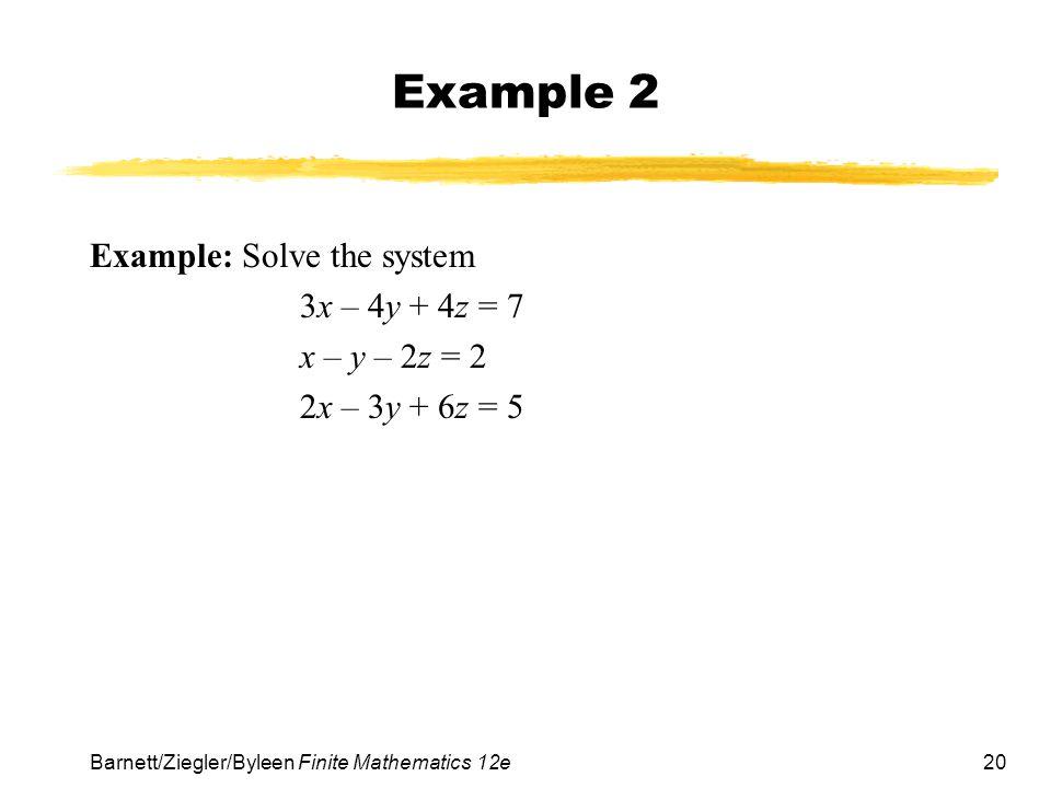 20 Barnett/Ziegler/Byleen Finite Mathematics 12e Example 2 Example: Solve the system 3x – 4y + 4z = 7 x – y – 2z = 2 2x – 3y + 6z = 5