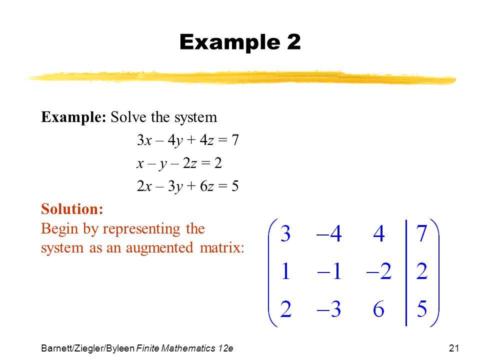 21 Barnett/Ziegler/Byleen Finite Mathematics 12e Example 2 Example: Solve the system 3x – 4y + 4z = 7 x – y – 2z = 2 2x – 3y + 6z = 5 Solution: Begin