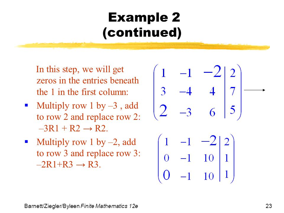 23 Barnett/Ziegler/Byleen Finite Mathematics 12e Example 2 (continued) In this step, we will get zeros in the entries beneath the 1 in the first colum