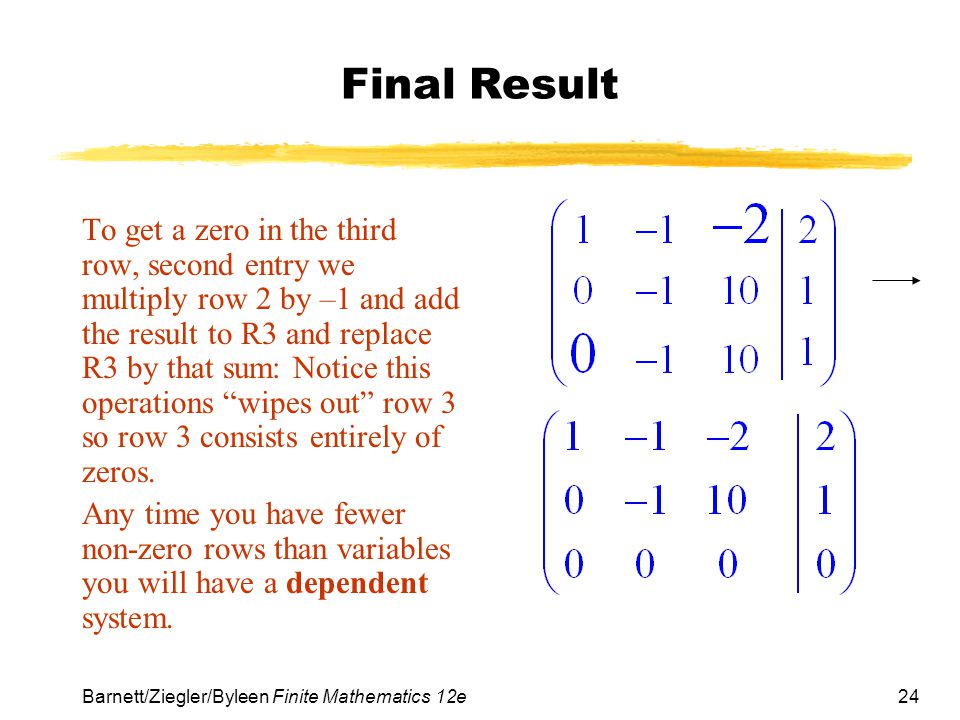 24 Barnett/Ziegler/Byleen Finite Mathematics 12e Final Result To get a zero in the third row, second entry we multiply row 2 by –1 and add the result