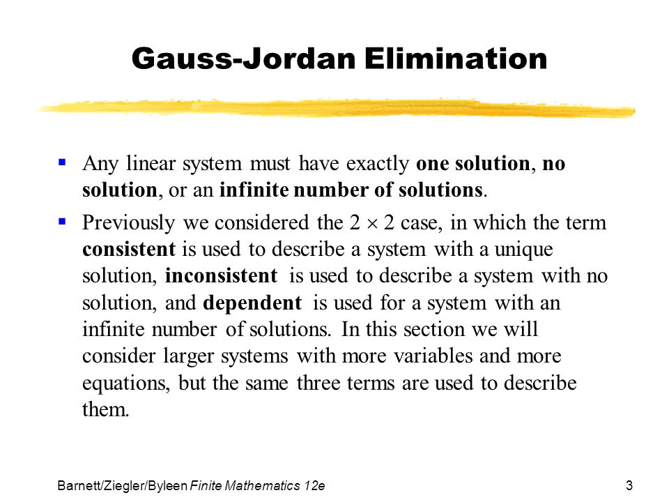 3 Barnett/Ziegler/Byleen Finite Mathematics 12e Gauss-Jordan Elimination Any linear system must have exactly one solution, no solution, or an infinite