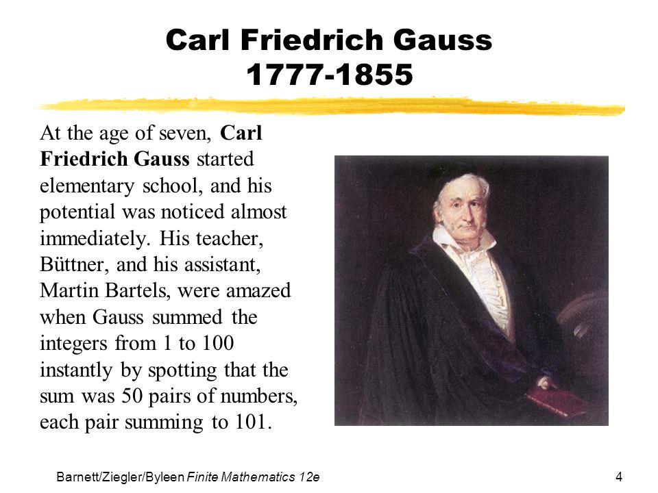 4 Barnett/Ziegler/Byleen Finite Mathematics 12e Carl Friedrich Gauss 1777-1855 At the age of seven, Carl Friedrich Gauss started elementary school, an