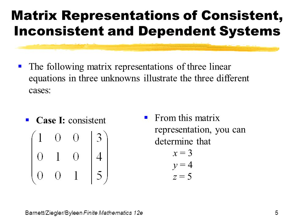5 Barnett/Ziegler/Byleen Finite Mathematics 12e Matrix Representations of Consistent, Inconsistent and Dependent Systems Case I: consistent From this