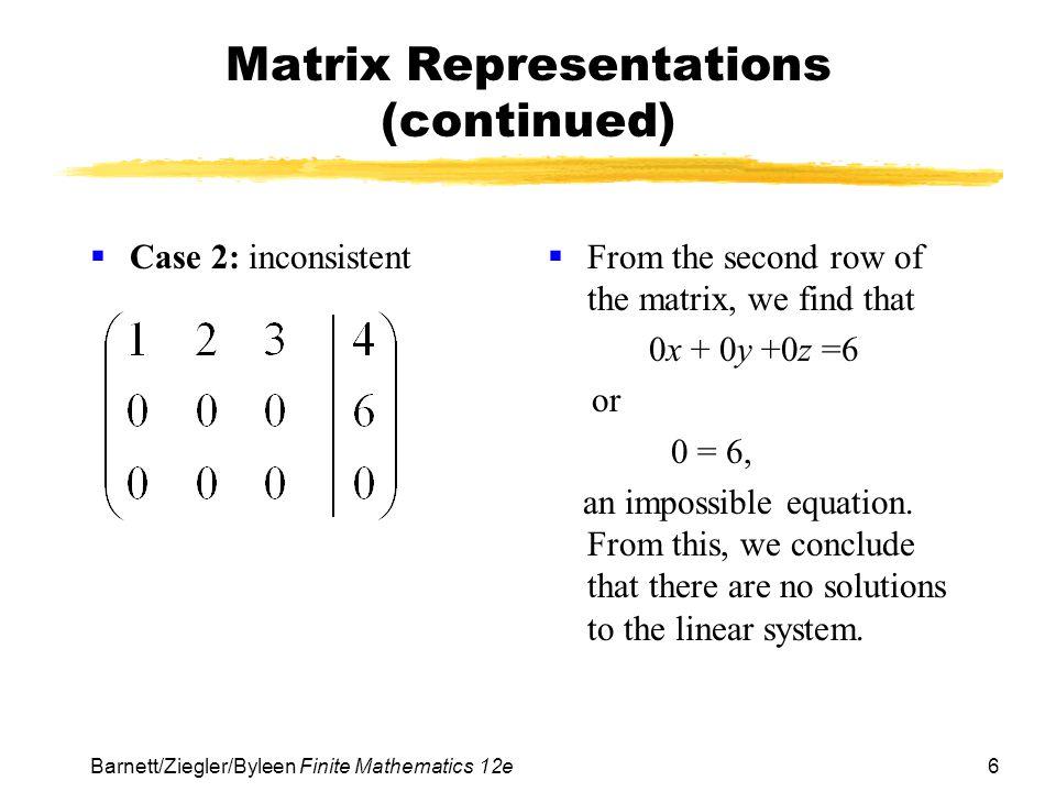 6 Barnett/Ziegler/Byleen Finite Mathematics 12e Matrix Representations (continued) Case 2: inconsistent From the second row of the matrix, we find tha