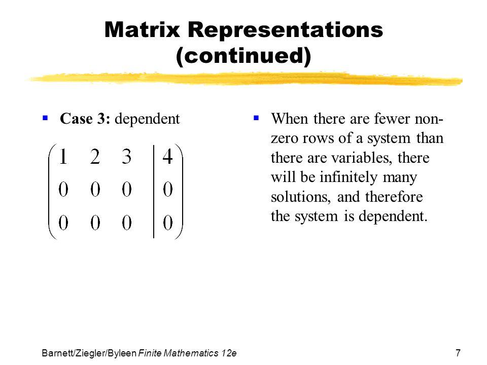 7 Barnett/Ziegler/Byleen Finite Mathematics 12e Matrix Representations (continued) Case 3: dependent When there are fewer non- zero rows of a system t