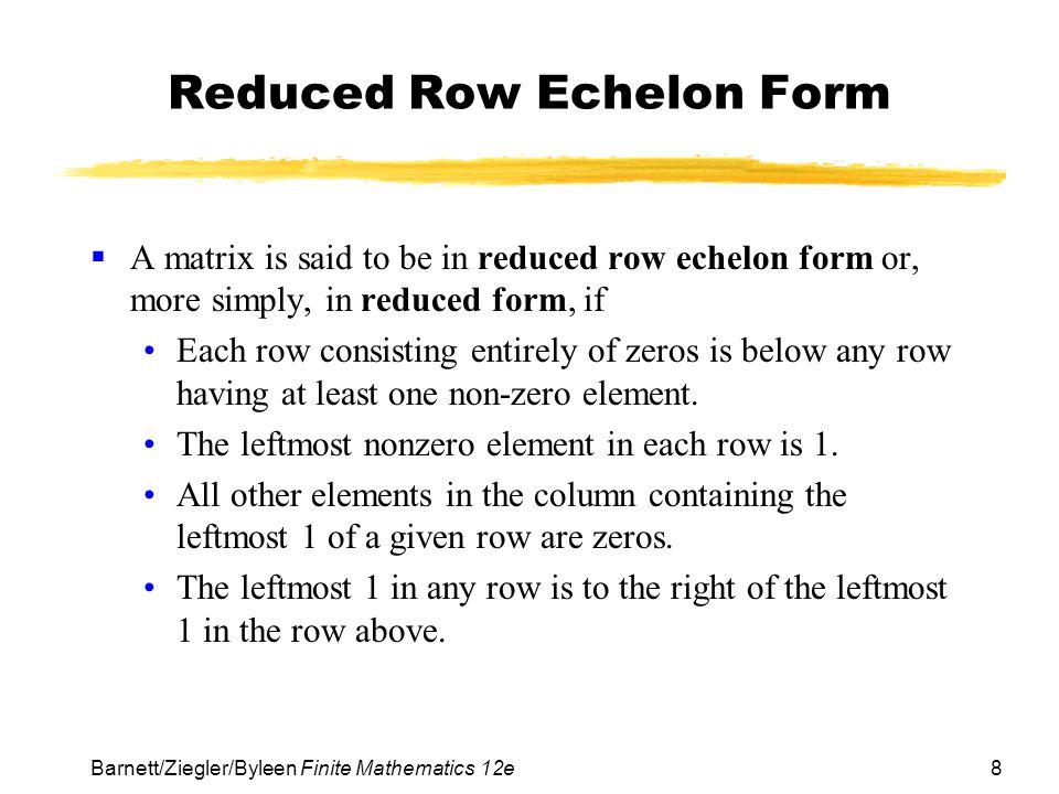 8 Barnett/Ziegler/Byleen Finite Mathematics 12e Reduced Row Echelon Form A matrix is said to be in reduced row echelon form or, more simply, in reduce