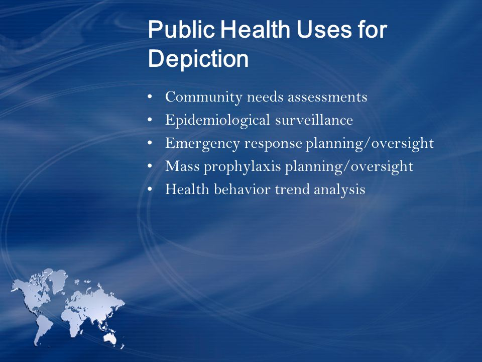 Public Health Uses for Depiction Community needs assessments Epidemiological surveillance Emergency response planning/oversight Mass prophylaxis planning/oversight Health behavior trend analysis