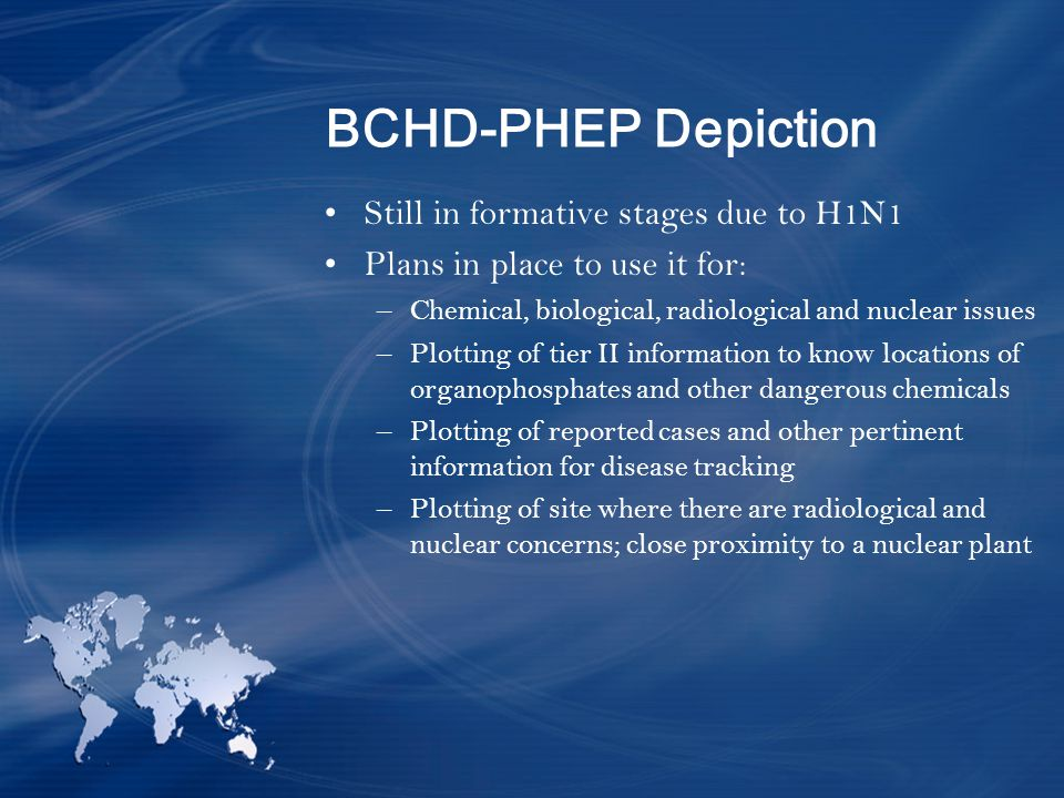 BCHD-PHEP Depiction Still in formative stages due to H1N1 Plans in place to use it for: –Chemical, biological, radiological and nuclear issues –Plotting of tier II information to know locations of organophosphates and other dangerous chemicals –Plotting of reported cases and other pertinent information for disease tracking –Plotting of site where there are radiological and nuclear concerns; close proximity to a nuclear plant