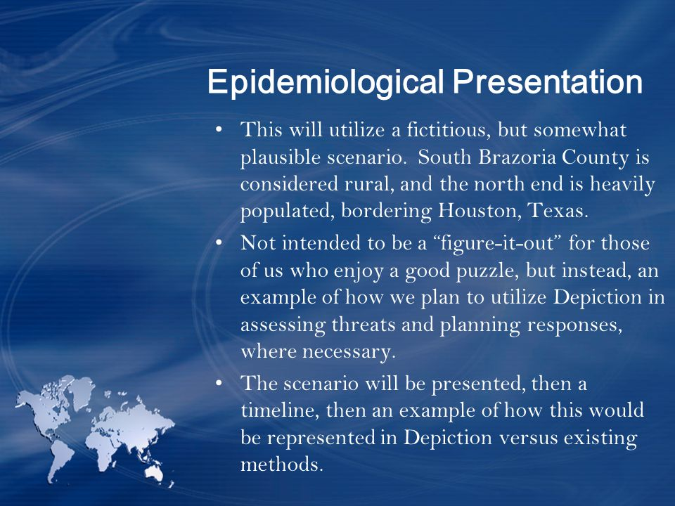 Epidemiological Presentation This will utilize a fictitious, but somewhat plausible scenario.