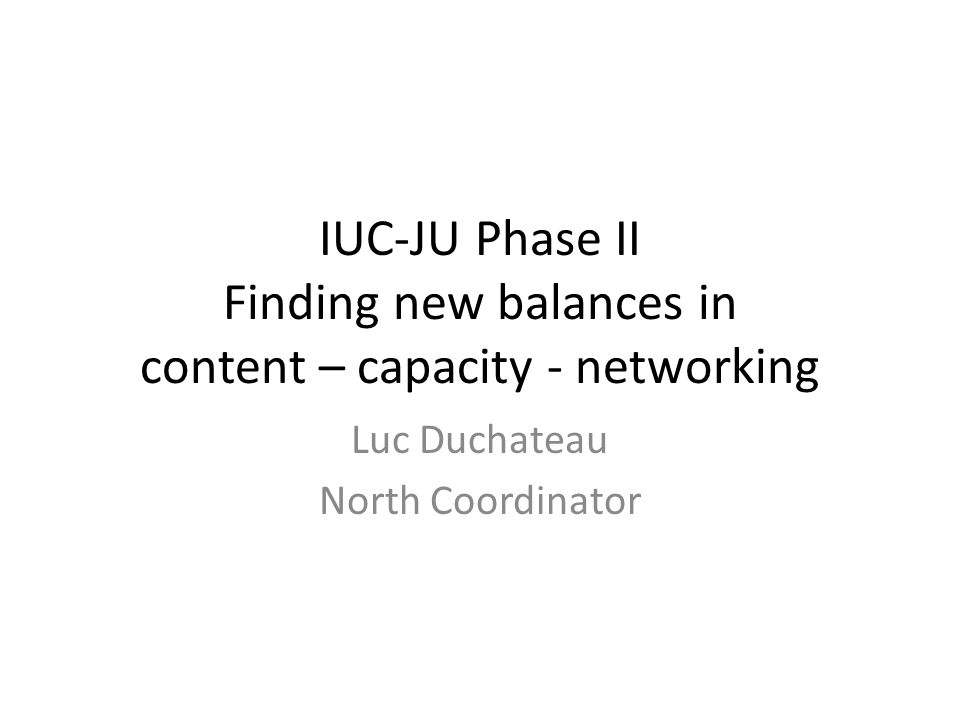 IUC-JU Phase II Finding new balances in content – capacity - networking Luc Duchateau North Coordinator