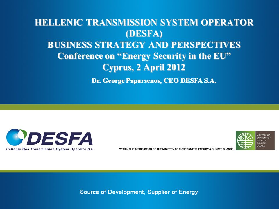 HELLENIC TRANSMISSION SYSTEM OPERATOR (DESFA) BUSINESS STRATEGY AND PERSPECTIVES Conference on Energy Security in the EU Cyprus, 2 April 2012 Dr. Geor