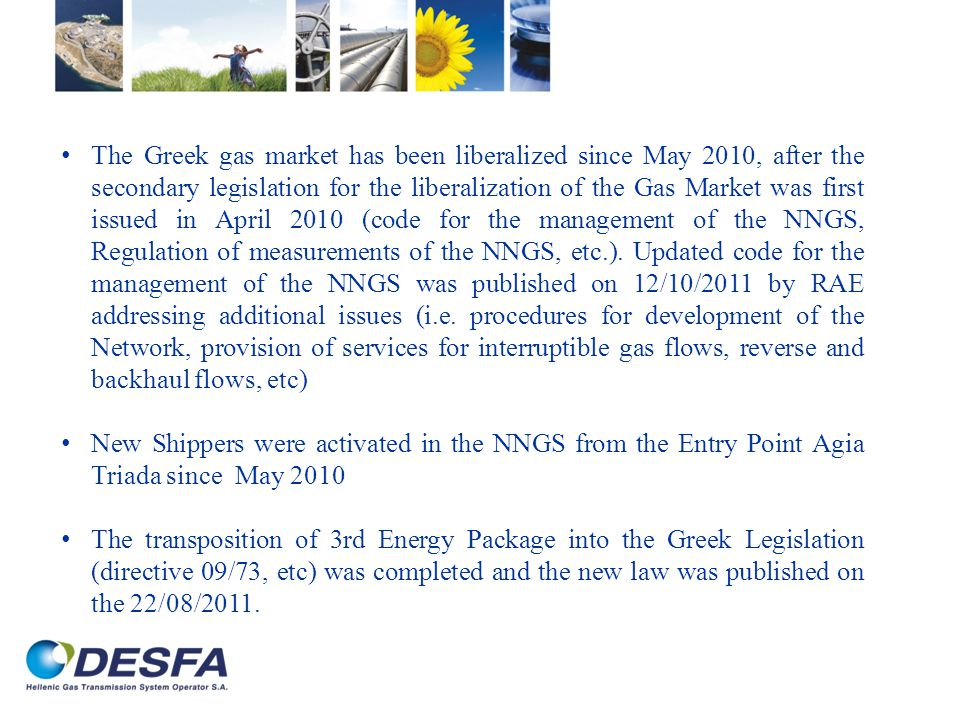 The Greek gas market has been liberalized since May 2010, after the secondary legislation for the liberalization of the Gas Market was first issued in April 2010 (code for the management of the NNGS, Regulation of measurements of the NNGS, etc.).