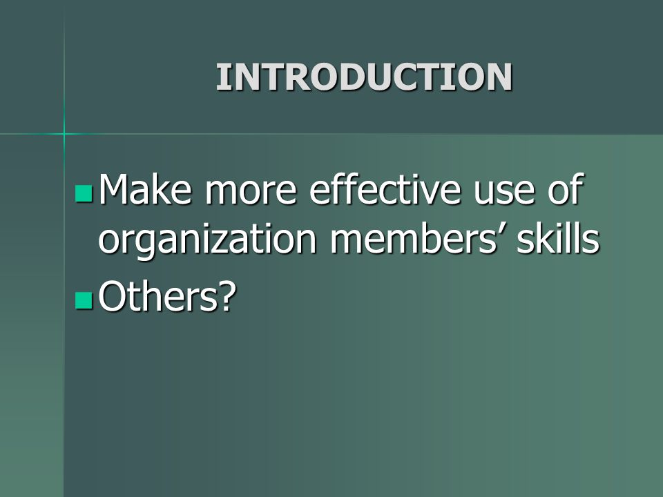 INTRODUCTION Make more effective use of organization members skills Make more effective use of organization members skills Others.