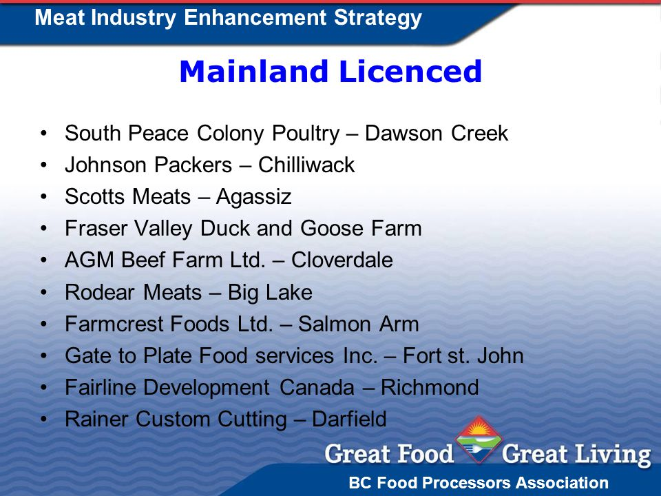 BC Food Processors Association Meat Industry Enhancement Strategy Mainland Licenced South Peace Colony Poultry – Dawson Creek Johnson Packers – Chilliwack Scotts Meats – Agassiz Fraser Valley Duck and Goose Farm AGM Beef Farm Ltd.