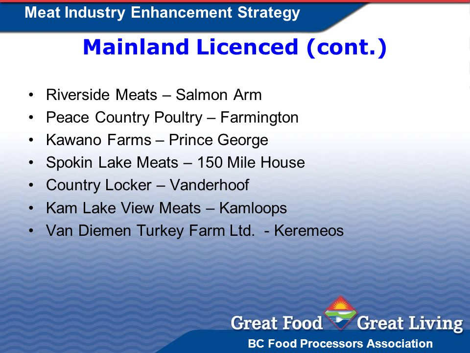 BC Food Processors Association Meat Industry Enhancement Strategy Mainland Licenced (cont.) Riverside Meats – Salmon Arm Peace Country Poultry – Farmington Kawano Farms – Prince George Spokin Lake Meats – 150 Mile House Country Locker – Vanderhoof Kam Lake View Meats – Kamloops Van Diemen Turkey Farm Ltd.