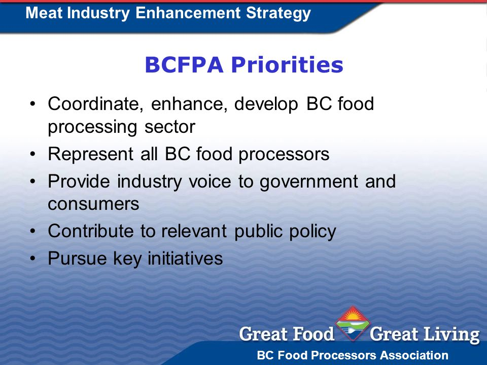 BC Food Processors Association Meat Industry Enhancement Strategy BCFPA Priorities Coordinate, enhance, develop BC food processing sector Represent all BC food processors Provide industry voice to government and consumers Contribute to relevant public policy Pursue key initiatives