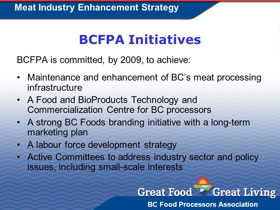BC Food Processors Association Meat Industry Enhancement Strategy BCFPA Initiatives BCFPA is committed, by 2009, to achieve: Maintenance and enhancement of BCs meat processing infrastructure A Food and BioProducts Technology and Commercialization Centre for BC processors A strong BC Foods branding initiative with a long-term marketing plan A labour force development strategy Active Committees to address industry sector and policy issues, including small-scale interests