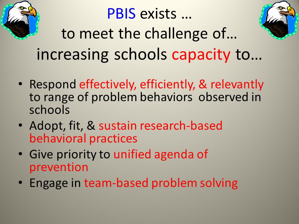 PBIS exists … to meet the challenge of… increasing schools capacity to… Respond effectively, efficiently, & relevantly to range of problem behaviors observed in schools Adopt, fit, & sustain research-based behavioral practices Give priority to unified agenda of prevention Engage in team-based problem solving