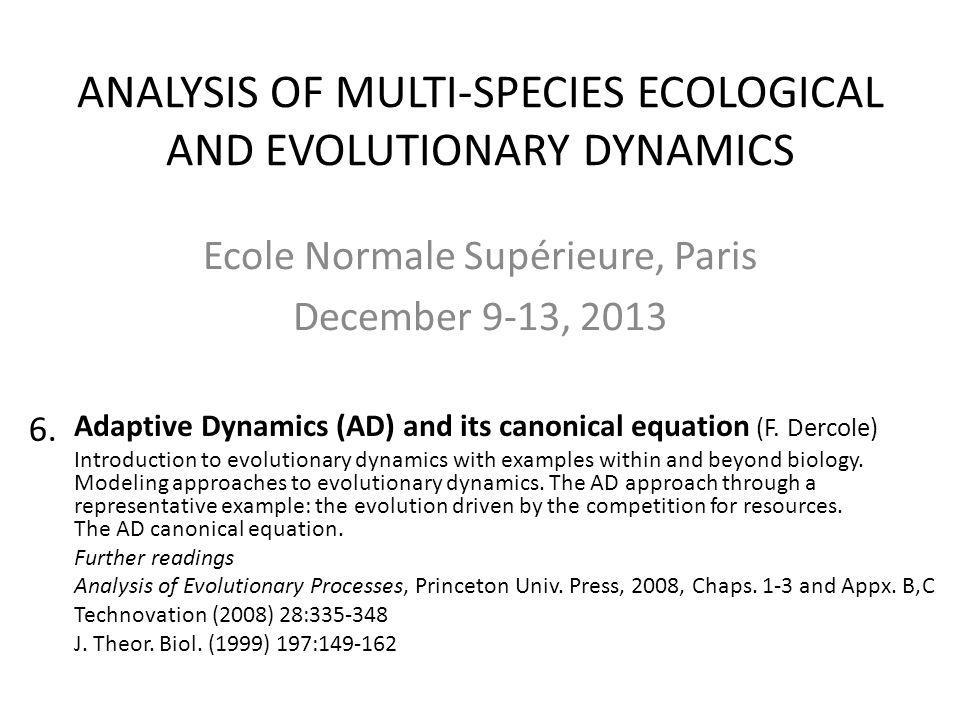 ANALYSIS OF MULTI-SPECIES ECOLOGICAL AND EVOLUTIONARY DYNAMICS Ecole Normale Supérieure, Paris December 9-13, 2013 Adaptive Dynamics (AD) and its cano