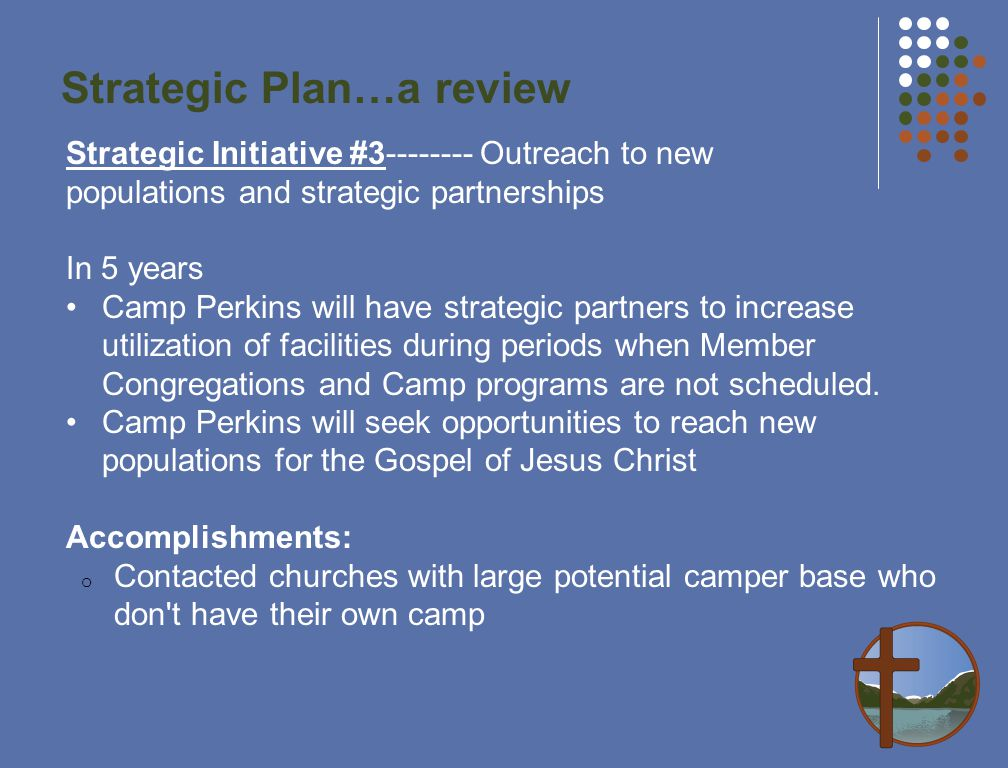 Strategic Plan…a review Strategic Initiative # Outreach to new populations and strategic partnerships In 5 years Camp Perkins will have strategic partners to increase utilization of facilities during periods when Member Congregations and Camp programs are not scheduled.