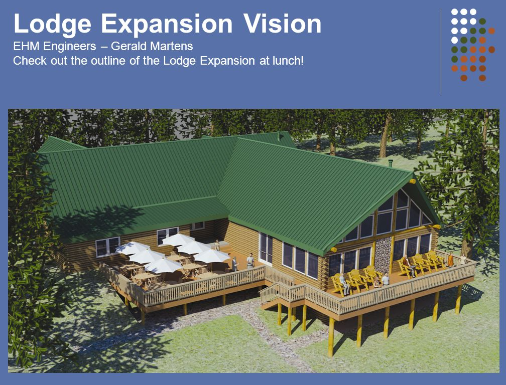 Lodge Expansion Vision EHM Engineers – Gerald Martens Check out the outline of the Lodge Expansion at lunch!